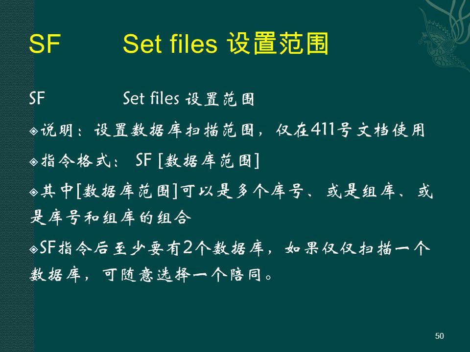 SFSet files 设置范围  说明:设置数据库扫描范围,仅在411号文档使用  指令格式: SF [数据库范围]  其中[数据库范围]可以是多个库号、或是组库、或 是库号和组库的组合  SF指令后至少要有2个数据库,如果仅仅扫描一个 数据库,可随意选择一个陪同。 50