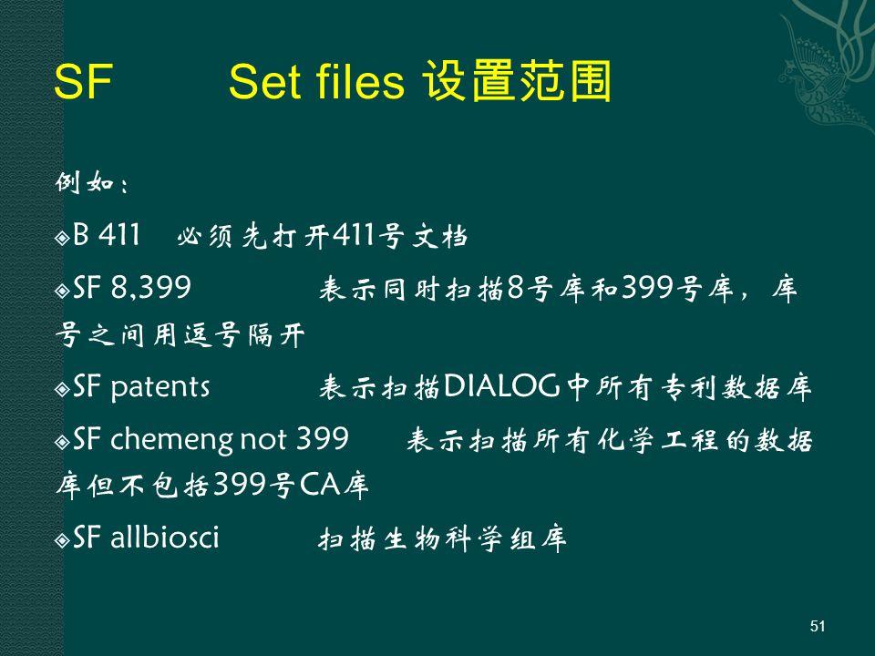 SFSet files 设置范围 例如:  B 411 必须先打开411号文档  SF 8,399表示同时扫描8号库和399号库,库 号之间用逗号隔开  SF patents表示扫描DIALOG中所有专利数据库  SF chemeng not 399表示扫描所有化学工程的数据 库但不包括399号CA库  SF allbiosci扫描生物科学组库 51