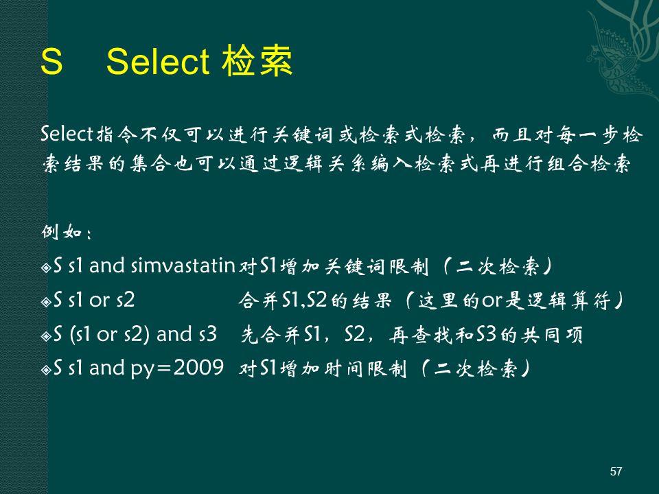 SSelect 检索 Select指令不仅可以进行关键词或检索式检索,而且对每一步检 索结果的集合也可以通过逻辑关系编入检索式再进行组合检索 例如:  S s1 and simvastatin对S1增加关键词限制(二次检索)  S s1 or s2合并S1,S2的结果(这里的or是逻辑算符)  S (s1 or s2) and s3先合并S1,S2,再查找和S3的共同项  S s1 and py=2009对S1增加时间限制(二次检索) 57