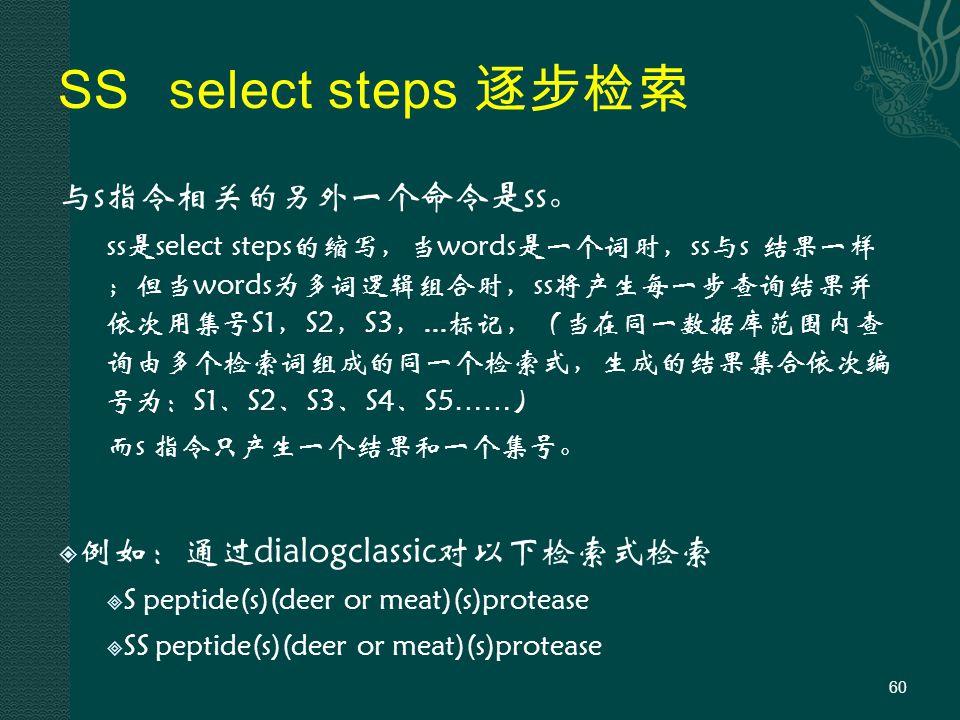 SS select steps 逐步检索 与s指令相关的另外一个命令是ss。 ss是select steps的缩写,当words是一个词时,ss与s 结果一样 ;但当words为多词逻辑组合时,ss将产生每一步查询结果并 依次用集号S1,S2,S3,...标记,(当在同一数据库范围内查 询由多个检索词组成的同一个检索式,生成的结果集合依次编 号为:S1、S2、S3、S4、S5 …… ) 而s 指令只产生一个结果和一个集号。  例如:通过dialogclassic对以下检索式检索  S peptide(s)(deer or meat)(s)protease  SS peptide(s)(deer or meat)(s)protease 60