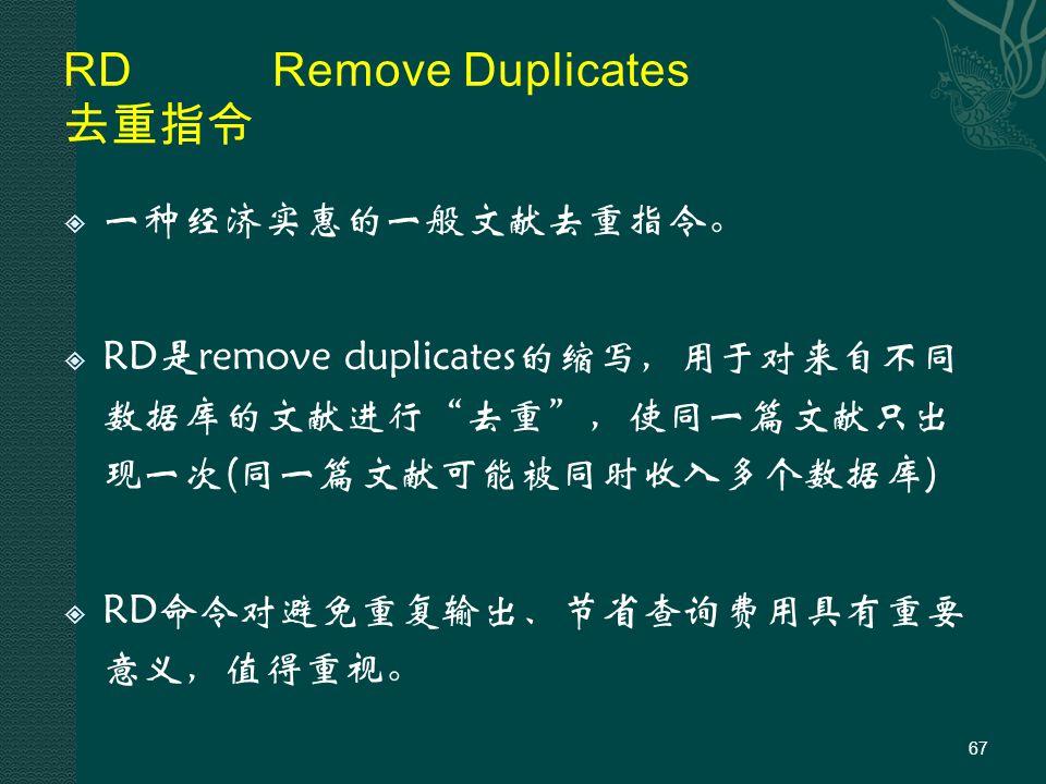 RDRemove Duplicates 去重指令  一种经济实惠的一般文献去重指令。  RD是remove duplicates的缩写,用于对来自不同 数据库的文献进行 去重 ,使同一篇文献只出 现一次(同一篇文献可能被同时收入多个数据库)  RD命令对避免重复输出、节省查询费用具有重要 意义,值得重视。 67