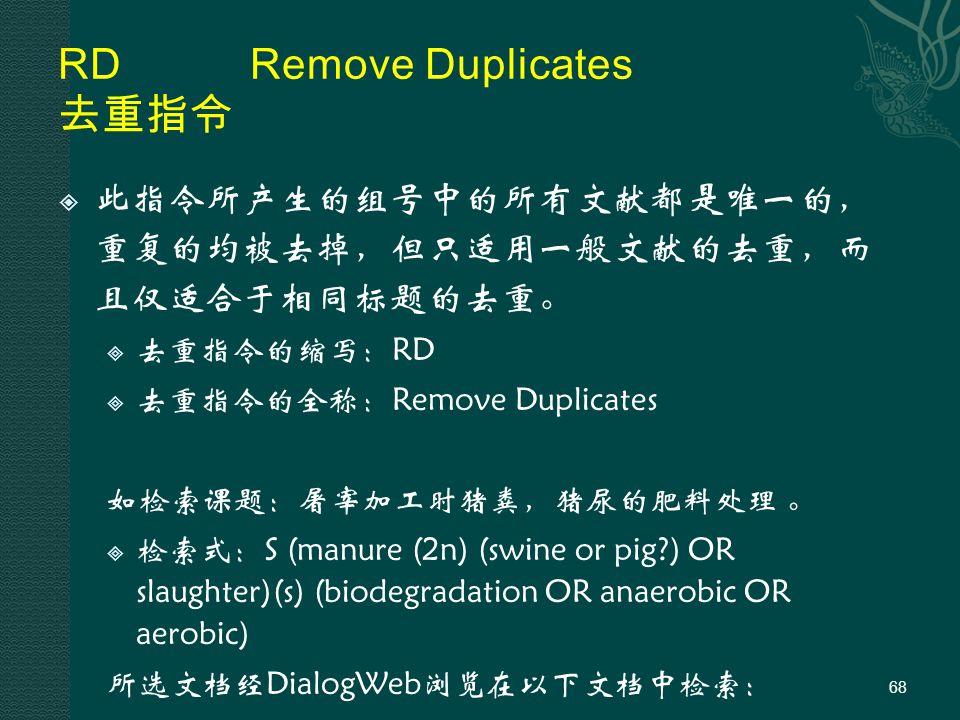 RDRemove Duplicates 去重指令  此指令所产生的组号中的所有文献都是唯一的, 重复的均被去掉,但只适用一般文献的去重,而 且仅适合于相同标题的去重。  去重指令的缩写:RD  去重指令的全称:Remove Duplicates 如检索课题:屠宰加工时猪粪,猪尿的肥料处理 。  检索式:S (manure (2n) (swine or pig ) OR slaughter)(s) (biodegradation OR anaerobic OR aerobic) 所选文档经DialogWeb浏览在以下文档中检索: 68