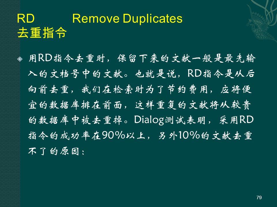RDRemove Duplicates 去重指令  用RD指令去重时,保留下来的文献一般是最先输 入的文档号中的文献。也就是说,RD指令是从后 向前去重,我们在检索时为了节约费用,应将便 宜的数据库排在前面,这样重复的文献将从较贵 的数据库中被去重掉。Dialog测试表明,采用RD 指令的成功率在90%以上,另外10%的文献去重 不了的原因: 79