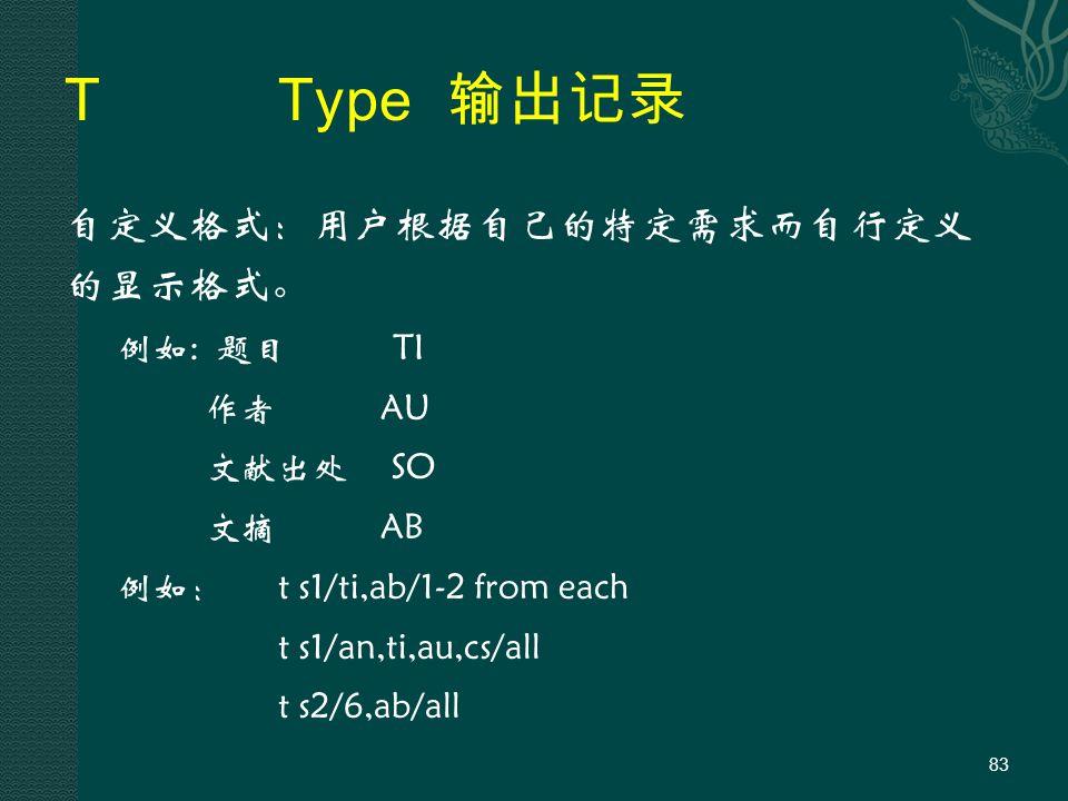 TType 输出记录 自定义格式:用户根据自己的特定需求而自行定义 的显示格式。 例如: 题目 TI 作者 AU 文献出处 SO 文摘 AB 例如:t s1/ti,ab/1-2 from each t s1/an,ti,au,cs/all t s2/6,ab/all 83