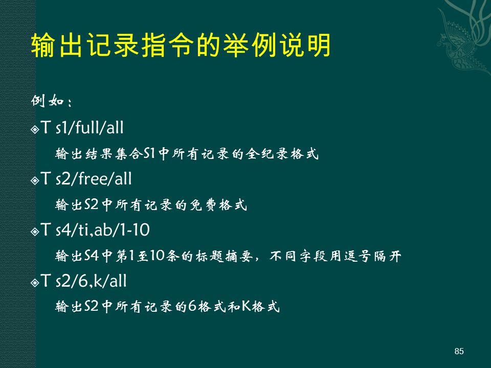 输出记录指令的举例说明 例如:  T s1/full/all 输出结果集合S1中所有记录的全纪录格式  T s2/free/all 输出S2中所有记录的免费格式  T s4/ti,ab/1-10 输出S4中第1至10条的标题摘要,不同字段用逗号隔开  T s2/6,k/all 输出S2中所有记录的6格式和K格式 85