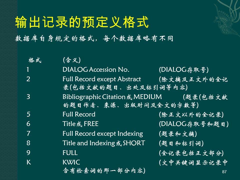 输出记录的预定义格式 数据库自身规定的格式,每个数据库略有不同 格式 (含义) 1 DIALOG Accession No.(DIALOG存取号) 2 Full Record except Abstract(除文摘及正文外的全记 录(包括文献的题目、出处及标引词等内容) 3 Bibliographic Citation或 MEDIUM(题录(包括文献 的题目作者、来源、出版时间及全文的字数等) 5 Full Record(除正文以外的全记录) 6 Title或 FREE(DIALOG存取号和题目) 7 Full Record except Indexing (题录和文摘) 8Title and Indexing或 SHORT (题目和标引词) 9 FULL(全记录包括正文部分) KKWIC(文中关键词显示记录中 含有检索词的那一部分内容) 87