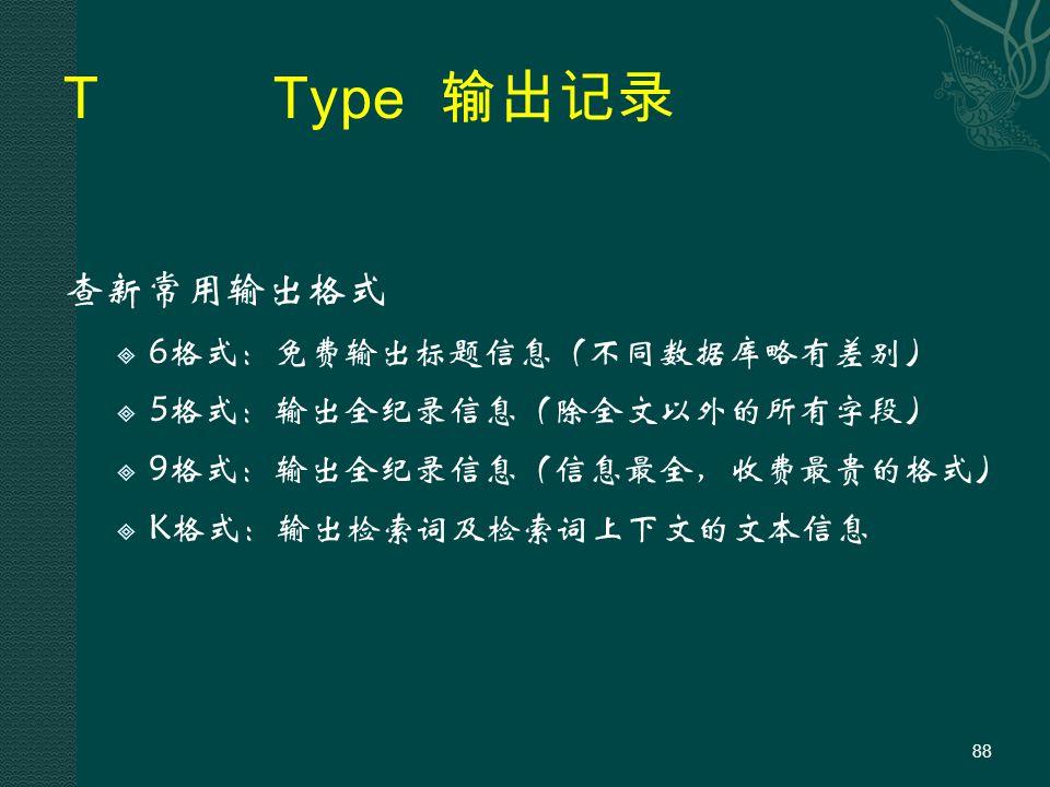 TType 输出记录 查新常用输出格式  6格式:免费输出标题信息(不同数据库略有差别)  5格式:输出全纪录信息(除全文以外的所有字段)  9格式:输出全纪录信息(信息最全,收费最贵的格式)  K格式:输出检索词及检索词上下文的文本信息 88