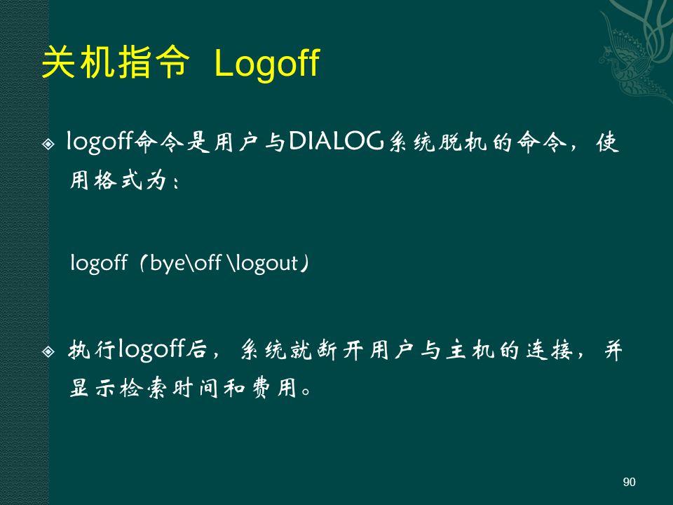 关机指令 Logoff  logoff命令是用户与DIALOG系统脱机的命令,使 用格式为: logoff(bye\off \logout)  执行logoff后,系统就断开用户与主机的连接,并 显示检索时间和费用。 90