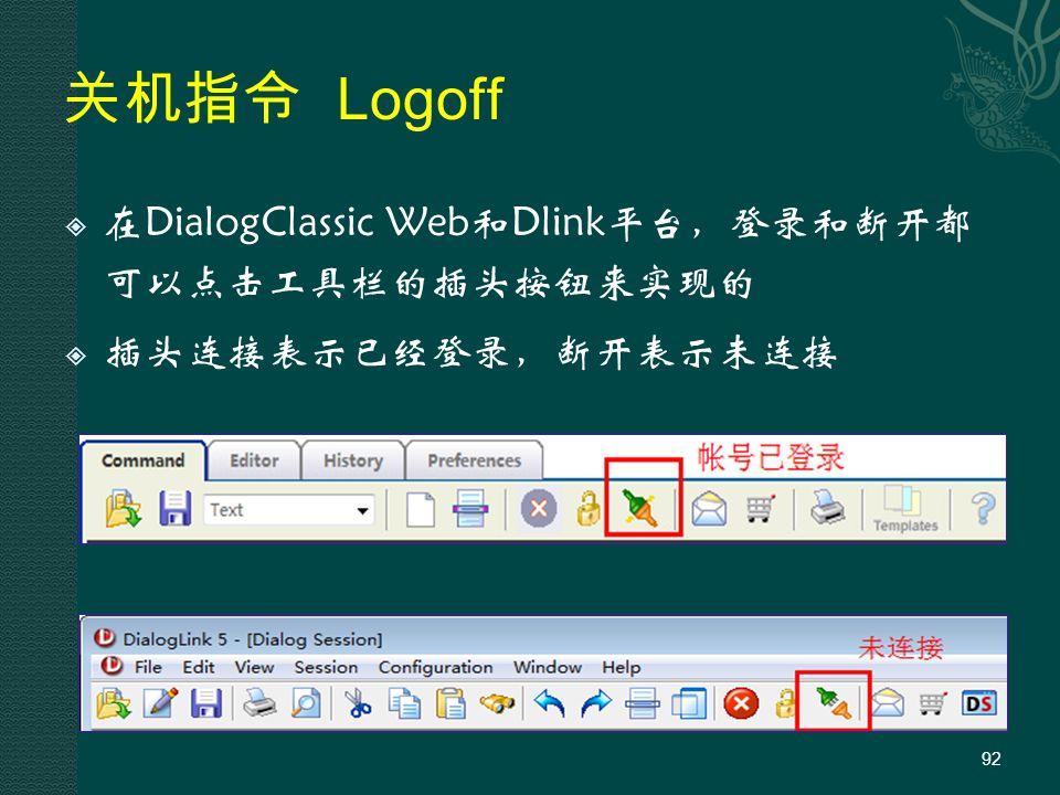 关机指令 Logoff  在DialogClassic Web和Dlink平台,登录和断开都 可以点击工具栏的插头按钮来实现的  插头连接表示已经登录,断开表示未连接 92