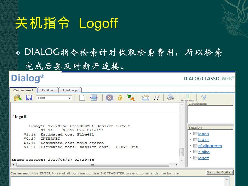 关机指令 Logoff  DIALOG指令检索计时收取检索费用,所以检索 完成后要及时断开连接。 93