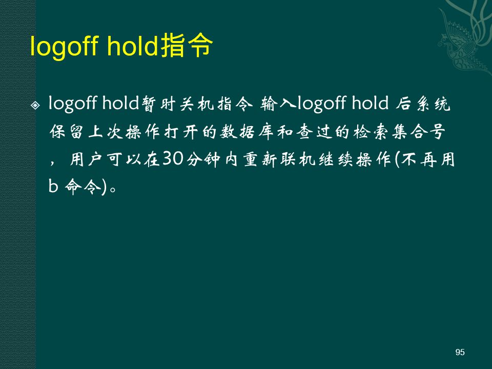 logoff hold 指令  logoff hold暂时关机指令 输入logoff hold 后系统 保留上次操作打开的数据库和查过的检索集合号 ,用户可以在30分钟内重新联机继续操作(不再用 b 命令)。 95