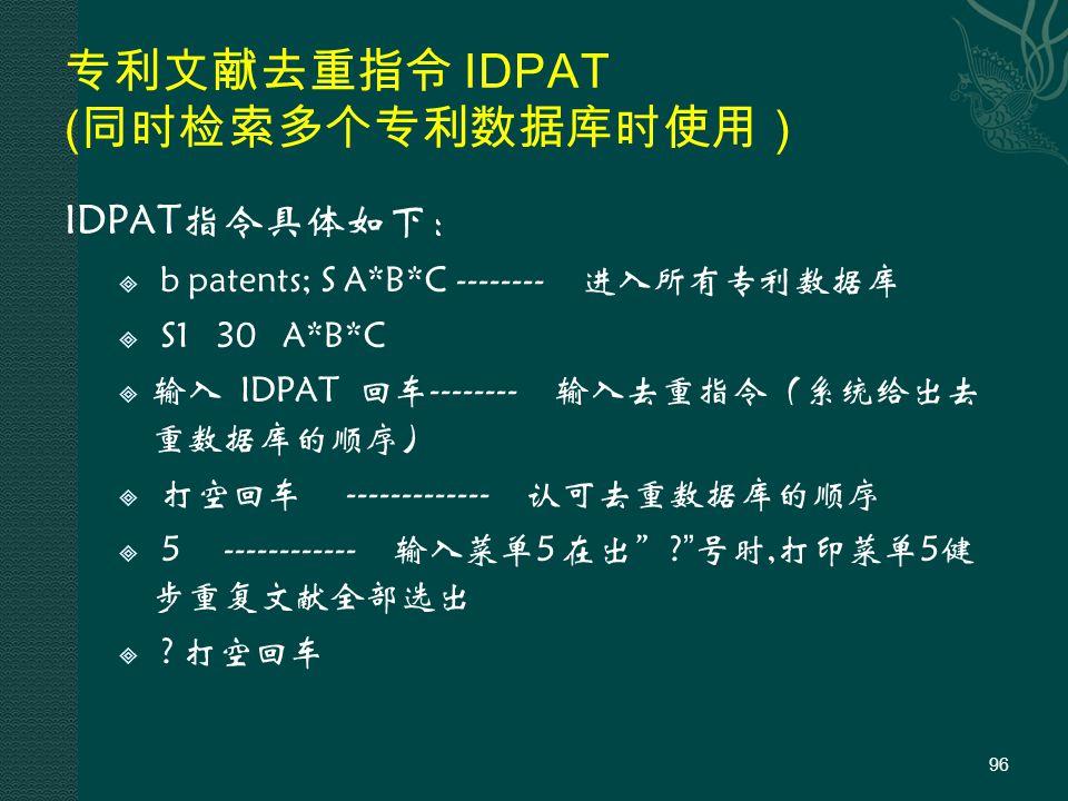 专利文献去重指令 IDPAT ( 同时检索多个专利数据库时使用) IDPAT指令具体如下:  b patents; S A*B*C --------进入所有专利数据库  S1 30 A*B*C  输入 IDPAT 回车--------输入去重指令(系统给出去 重数据库的顺序)  打空回车 -------------认可去重数据库的顺序  5 ------------输入菜单5 在出 .
