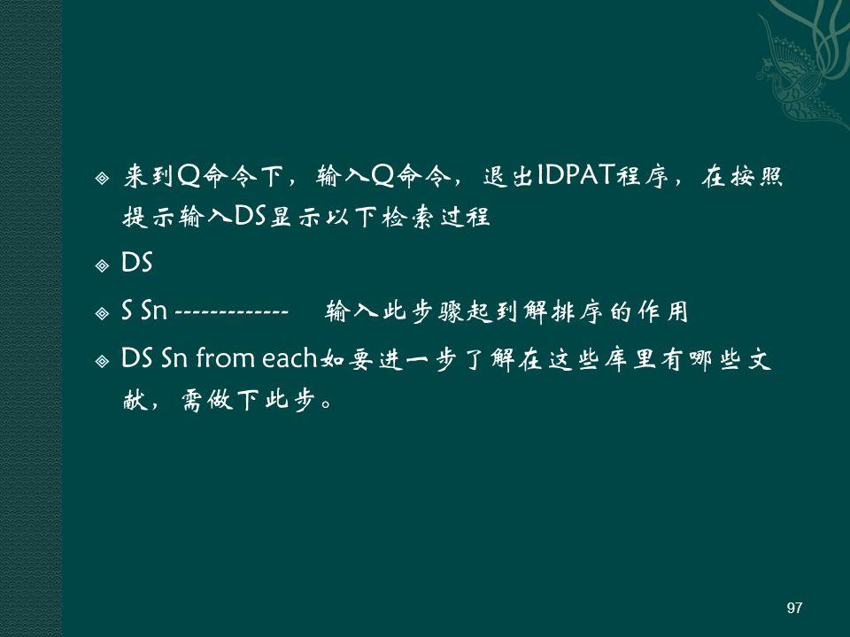  来到Q命令下,输入Q命令,退出IDPAT程序,在按照 提示输入DS显示以下检索过程  DS  S Sn ------------- 输入此步骤起到解排序的作用  DS Sn from each如要进一步了解在这些库里有哪些文 献,需做下此步。 97