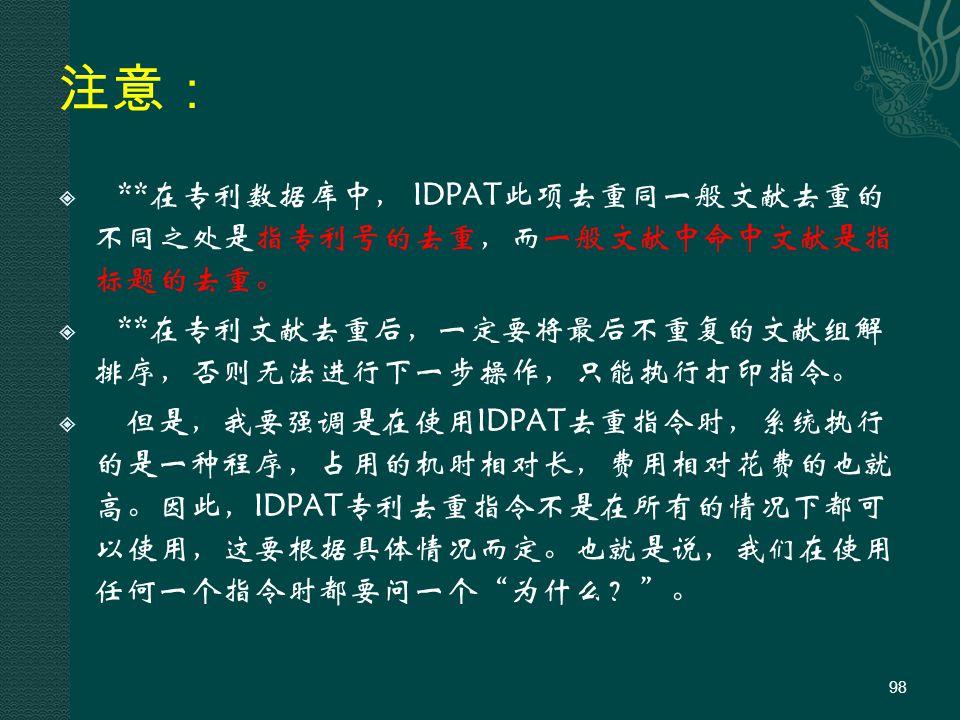 注意:  **在专利数据库中, IDPAT此项去重同一般文献去重的 不同之处是指专利号的去重,而一般文献中命中文献是指 标题的去重。  **在专利文献去重后,一定要将最后不重复的文献组解 排序,否则无法进行下一步操作,只能执行打印指令。  但是,我要强调是在使用IDPAT去重指令时,系统执行 的是一种程序,占用的机时相对长,费用相对花费的也就 高。因此,IDPAT专利去重指令不是在所有的情况下都可 以使用,这要根据具体情况而定。也就是说,我们在使用 任何一个指令时都要问一个 为什么? 。 98