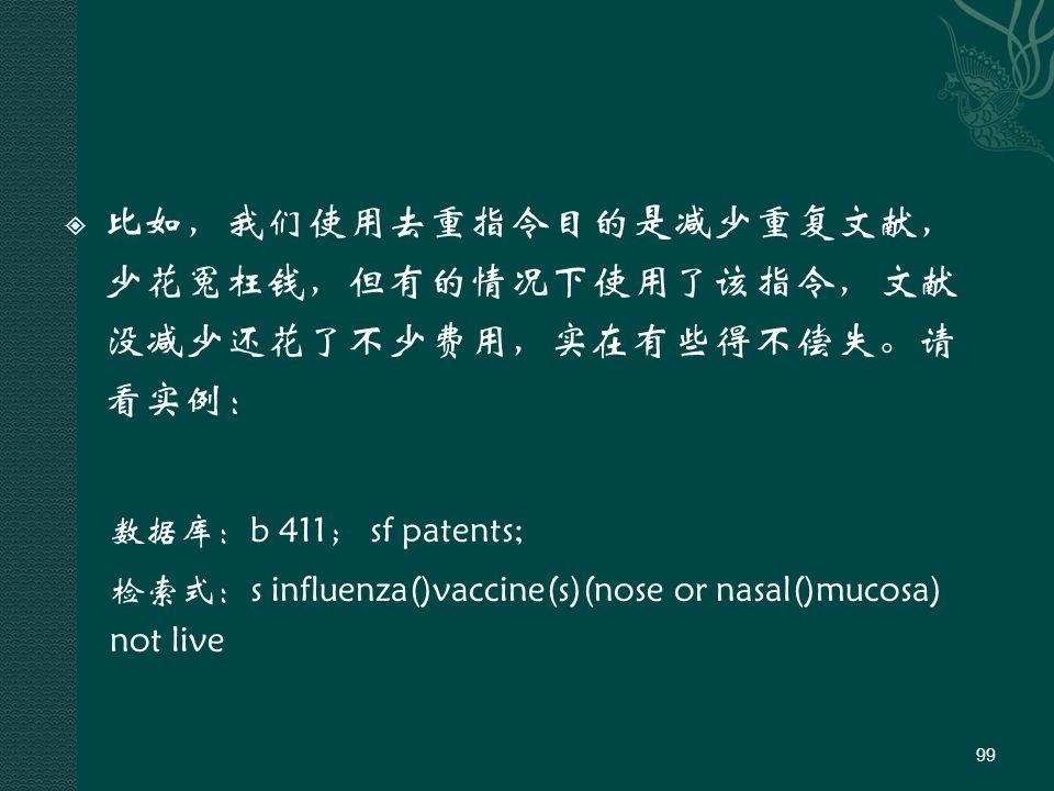  比如,我们使用去重指令目的是减少重复文献, 少花冤枉钱,但有的情况下使用了该指令,文献 没减少还花了不少费用,实在有些得不偿失。请 看实例: 数据库:b 411; sf patents; 检索式:s influenza()vaccine(s)(nose or nasal()mucosa) not live 99