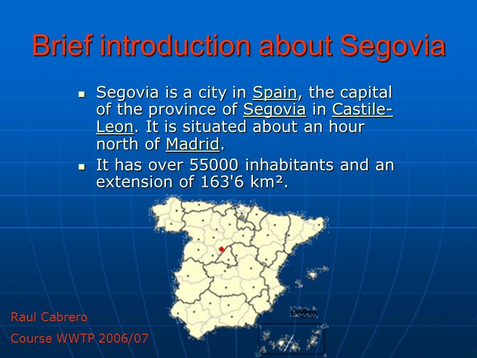 Brief introduction about Segovia Segovia is a city in Spain, the capital of the province of Segovia in Castile- Leon.