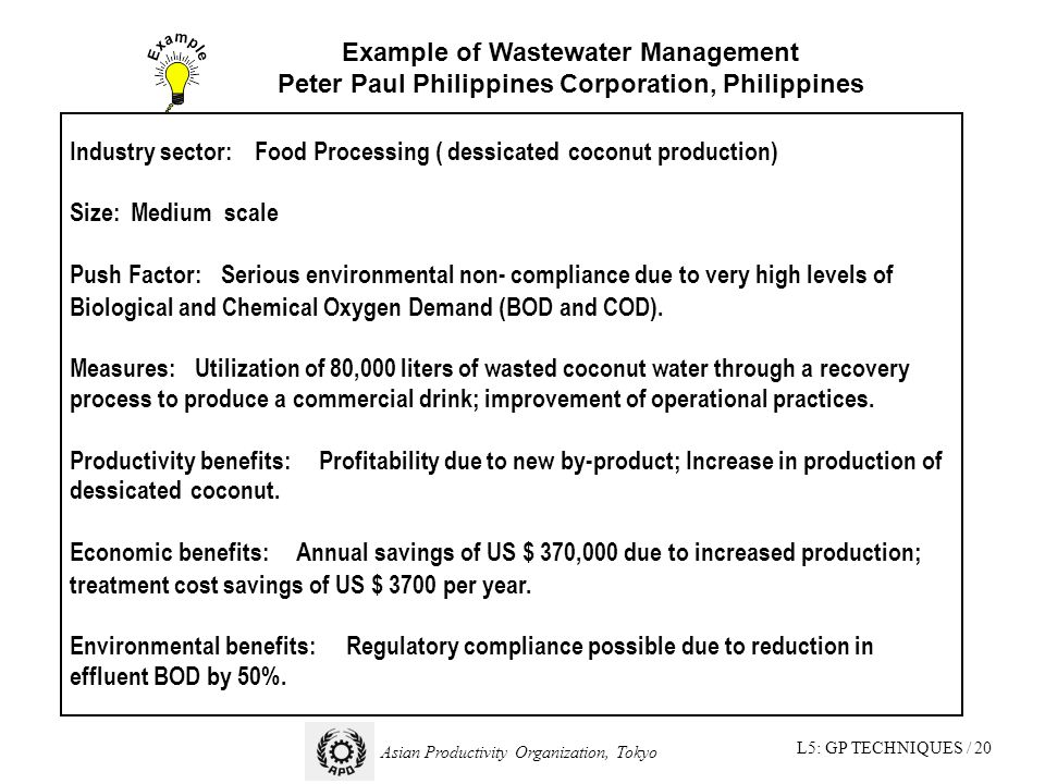 L5: GP TECHNIQUES / 20 Asian Productivity Organization, Tokyo Industry sector: Food Processing (dessicatedcoconut production) Size:Medium scale Push Factor: Serious environmental non- compliance due to very high levels of Biological and Chemical Oxygen Demand (BOD and COD).