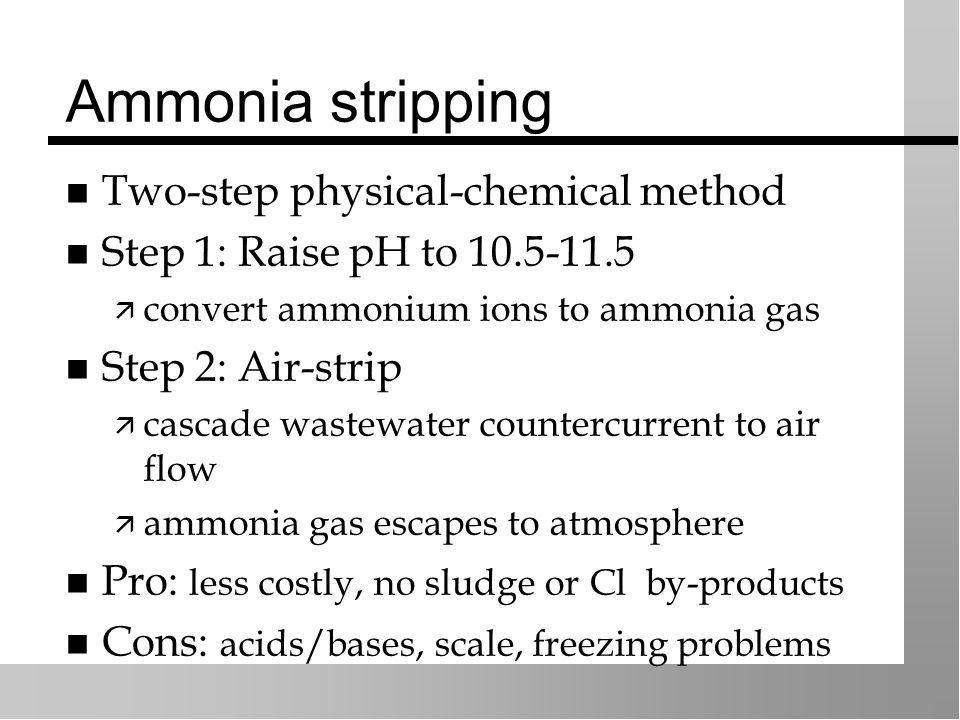 Ammonia stripping Two-step physical-chemical method Step 1: Raise pH to 10.5-11.5  convert ammonium ions to ammonia gas Step 2: Air-strip  cascade wastewater countercurrent to air flow  ammonia gas escapes to atmosphere Pro: less costly, no sludge or Cl by-products Cons: acids/bases, scale, freezing problems