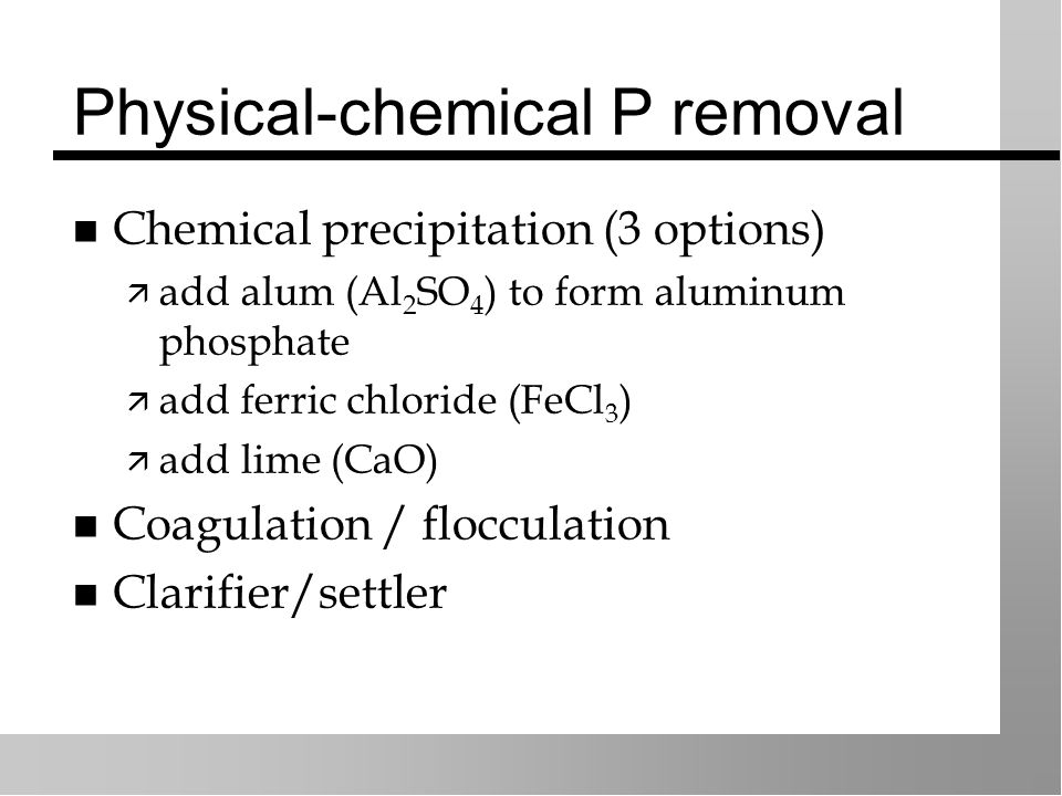 Physical-chemical P removal Chemical precipitation (3 options)  add alum (Al 2 SO 4 ) to form aluminum phosphate  add ferric chloride (FeCl 3 )  add lime (CaO) Coagulation / flocculation Clarifier/settler