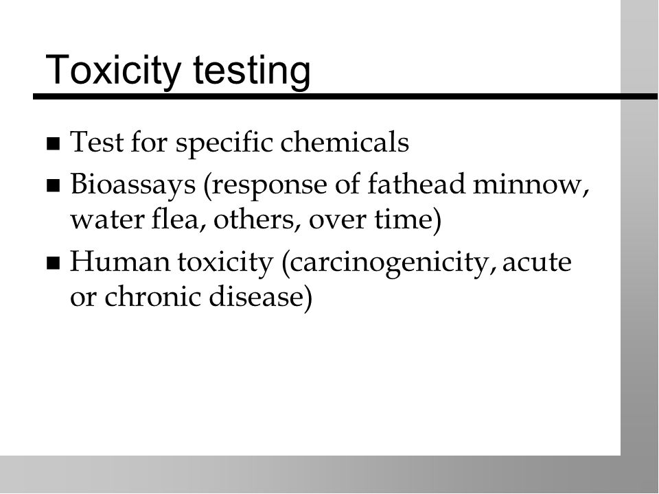 Toxicity testing Test for specific chemicals Bioassays (response of fathead minnow, water flea, others, over time) Human toxicity (carcinogenicity, acute or chronic disease)