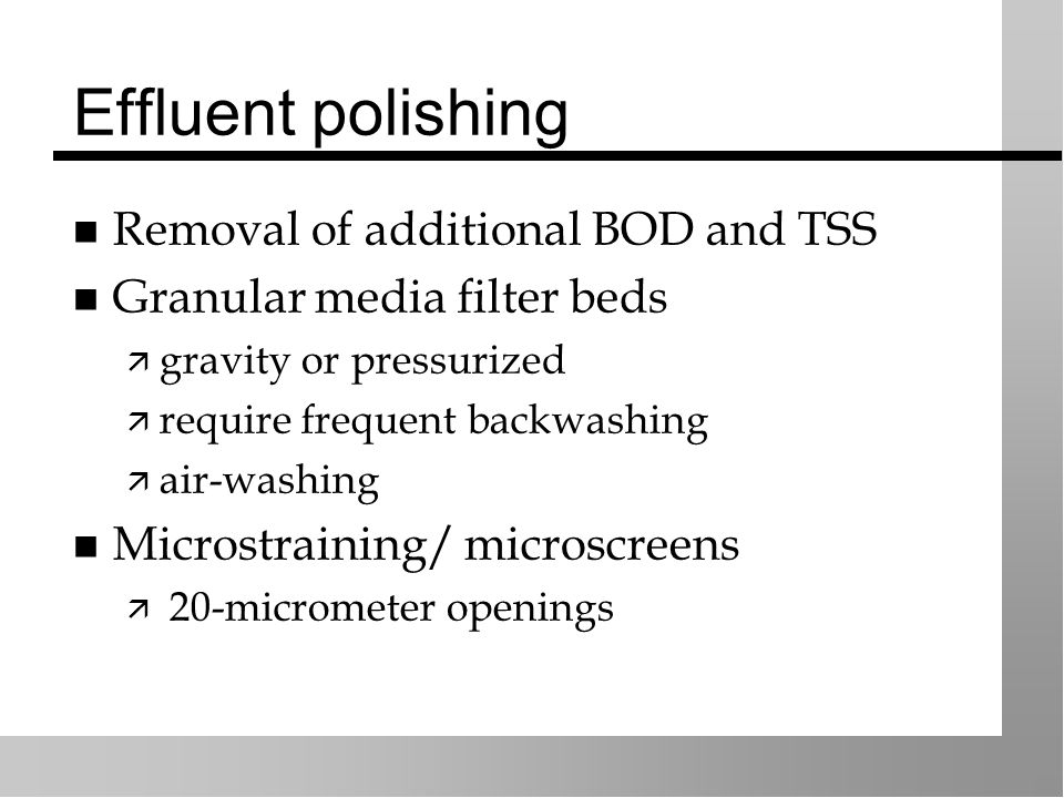 Effluent polishing Removal of additional BOD and TSS Granular media filter beds  gravity or pressurized  require frequent backwashing  air-washing Microstraining/ microscreens  20-micrometer openings