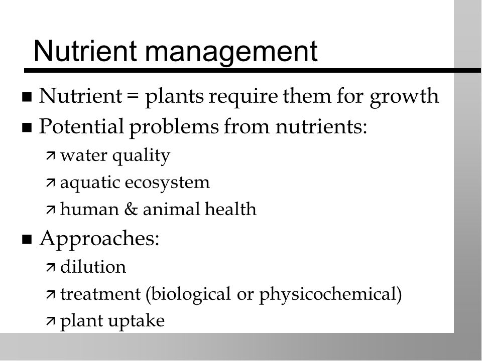 Nutrient management Nutrient = plants require them for growth Potential problems from nutrients:  water quality  aquatic ecosystem  human & animal health Approaches:  dilution  treatment (biological or physicochemical)  plant uptake