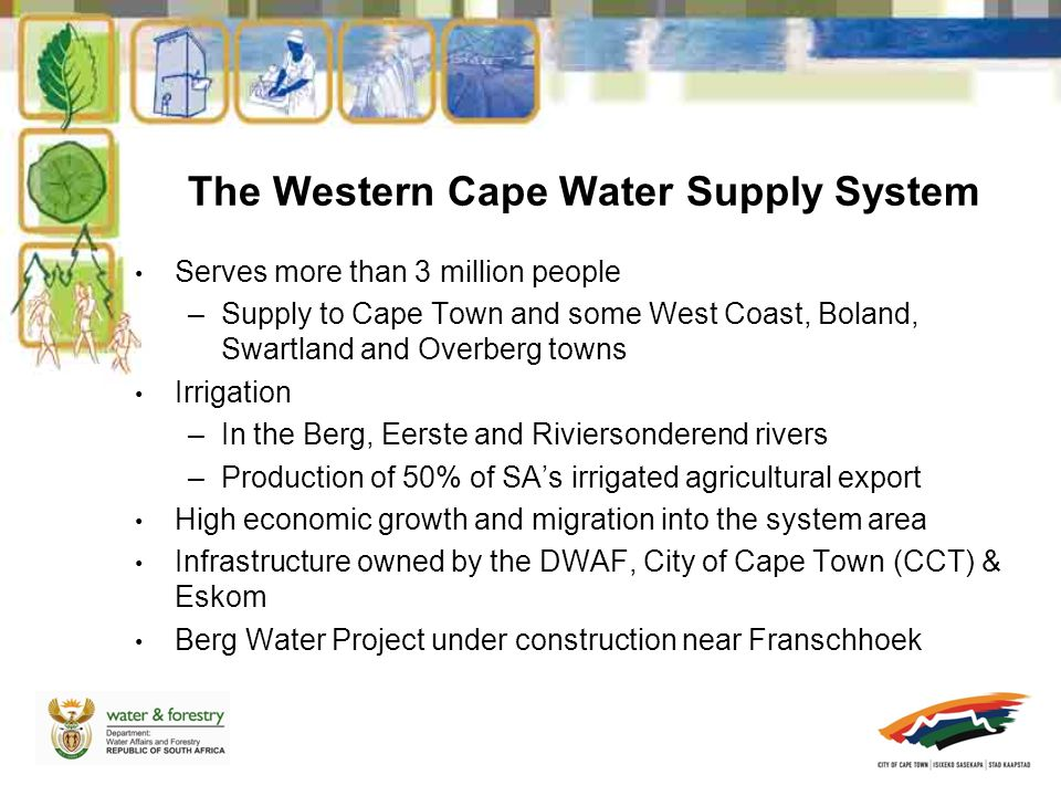 Serves more than 3 million people –Supply to Cape Town and some West Coast, Boland, Swartland and Overberg towns Irrigation –In the Berg, Eerste and Riviersonderend rivers –Production of 50% of SA's irrigated agricultural export High economic growth and migration into the system area Infrastructure owned by the DWAF, City of Cape Town (CCT) & Eskom Berg Water Project under construction near Franschhoek The Western Cape Water Supply System