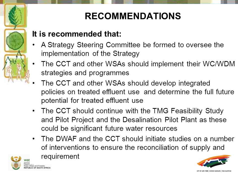 RECOMMENDATIONS It is recommended that: A Strategy Steering Committee be formed to oversee the implementation of the Strategy The CCT and other WSAs should implement their WC/WDM strategies and programmes The CCT and other WSAs should develop integrated policies on treated effluent use and determine the full future potential for treated effluent use The CCT should continue with the TMG Feasibility Study and Pilot Project and the Desalination Pilot Plant as these could be significant future water resources The DWAF and the CCT should initiate studies on a number of interventions to ensure the reconciliation of supply and requirement