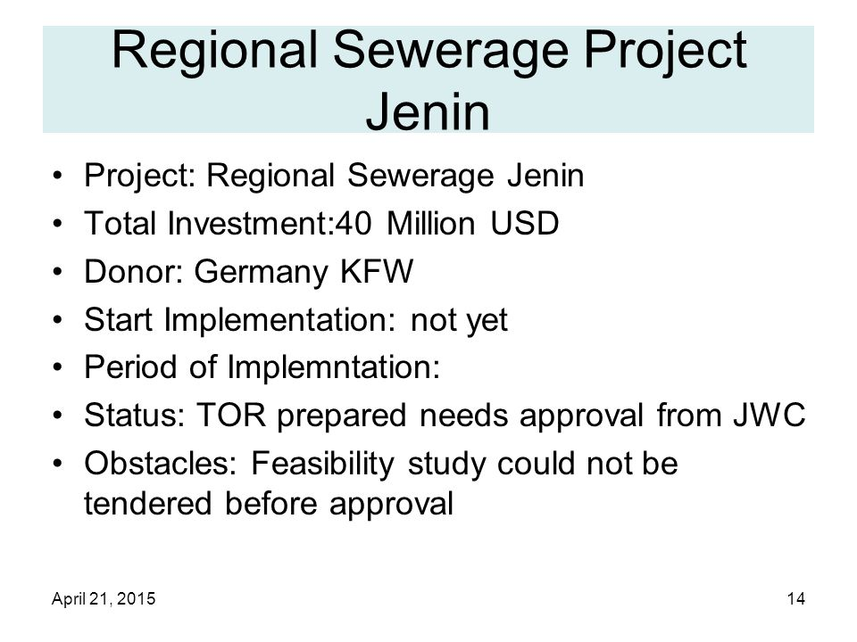 April 21, 201514 Regional Sewerage Project Jenin Project: Regional Sewerage Jenin Total Investment:40 Million USD Donor: Germany KFW Start Implementation: not yet Period of Implemntation: Status: TOR prepared needs approval from JWC Obstacles: Feasibility study could not be tendered before approval