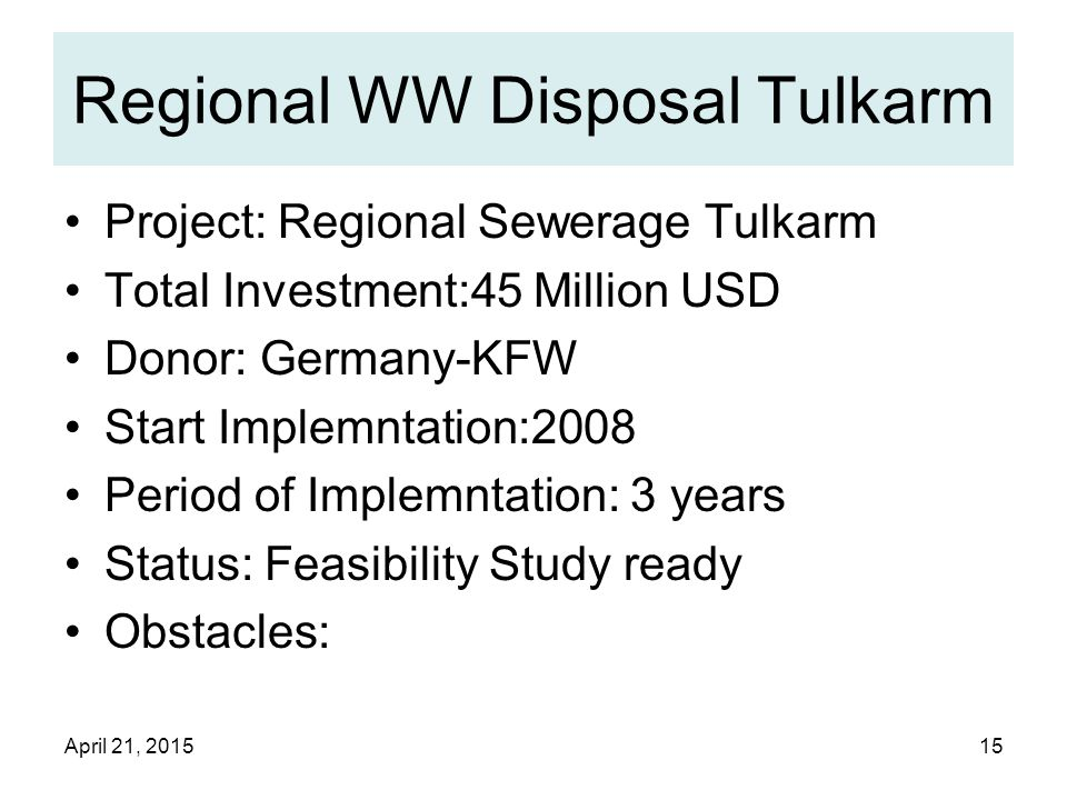 April 21, 201515 Regional WW Disposal Tulkarm Project: Regional Sewerage Tulkarm Total Investment:45 Million USD Donor: Germany-KFW Start Implemntation:2008 Period of Implemntation: 3 years Status: Feasibility Study ready Obstacles:
