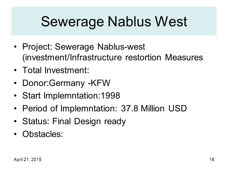April 21, 201516 Sewerage Nablus West Project: Sewerage Nablus-west (investment/Infrastructure restortion Measures Total Investment: Donor:Germany -KFW Start Implemntation:1998 Period of Implemntation: 37.8 Million USD Status: Final Design ready Obstacles: