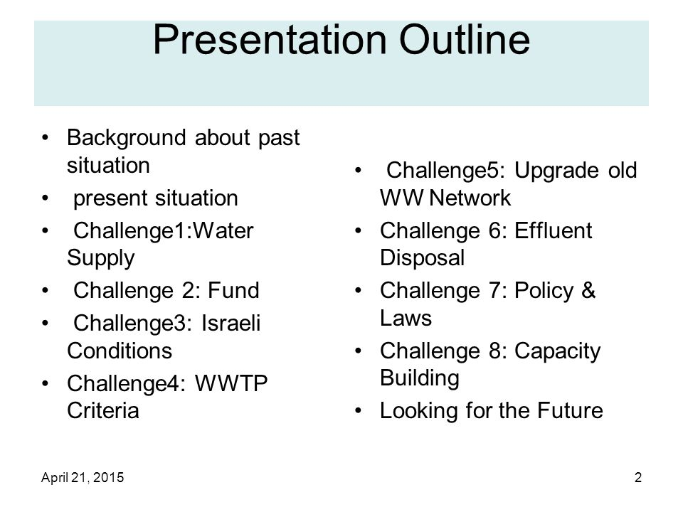 April 21, 20152 Presentation Outline Background about past situation present situation Challenge1:Water Supply Challenge 2: Fund Challenge3: Israeli Conditions Challenge4: WWTP Criteria Challenge5: Upgrade old WW Network Challenge 6: Effluent Disposal Challenge 7: Policy & Laws Challenge 8: Capacity Building Looking for the Future