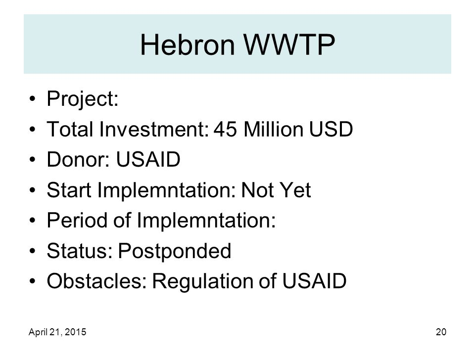 April 21, 201520 Hebron WWTP Project: Total Investment: 45 Million USD Donor: USAID Start Implemntation: Not Yet Period of Implemntation: Status: Postponded Obstacles: Regulation of USAID