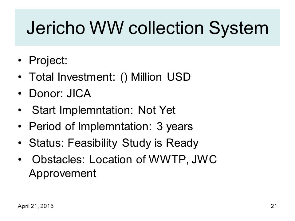 April 21, 201521 Jericho WW collection System Project: Total Investment: () Million USD Donor: JICA Start Implemntation: Not Yet Period of Implemntation: 3 years Status: Feasibility Study is Ready Obstacles: Location of WWTP, JWC Approvement