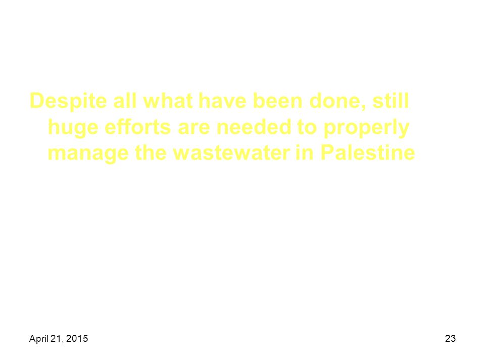 April 21, 201523 Despite all what have been done, still huge efforts are needed to properly manage the wastewater in Palestine