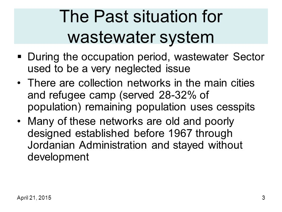 April 21, 20153 The Past situation for wastewater system  During the occupation period, wastewater Sector used to be a very neglected issue There are collection networks in the main cities and refugee camp (served 28-32% of population) remaining population uses cesspits Many of these networks are old and poorly designed established before 1967 through Jordanian Administration and stayed without development