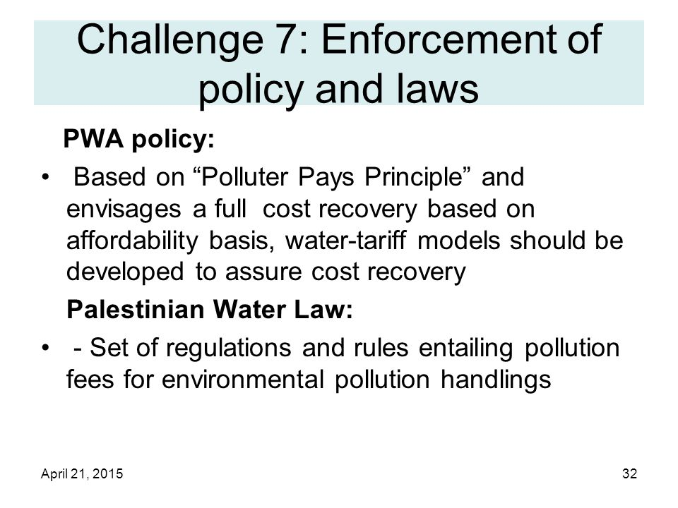 April 21, 201532 Challenge 7: Enforcement of policy and laws PWA policy: Based on Polluter Pays Principle and envisages a full cost recovery based on affordability basis, water-tariff models should be developed to assure cost recovery Palestinian Water Law: - Set of regulations and rules entailing pollution fees for environmental pollution handlings