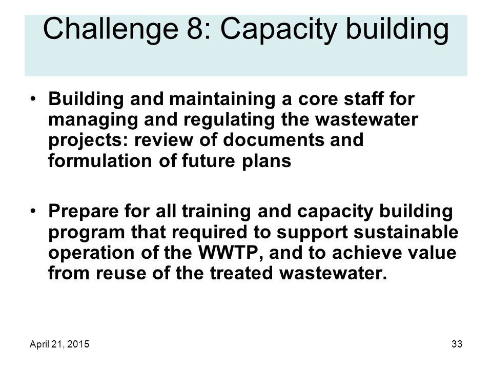 April 21, 201533 Challenge 8: Capacity building Building and maintaining a core staff for managing and regulating the wastewater projects: review of documents and formulation of future plans Prepare for all training and capacity building program that required to support sustainable operation of the WWTP, and to achieve value from reuse of the treated wastewater.
