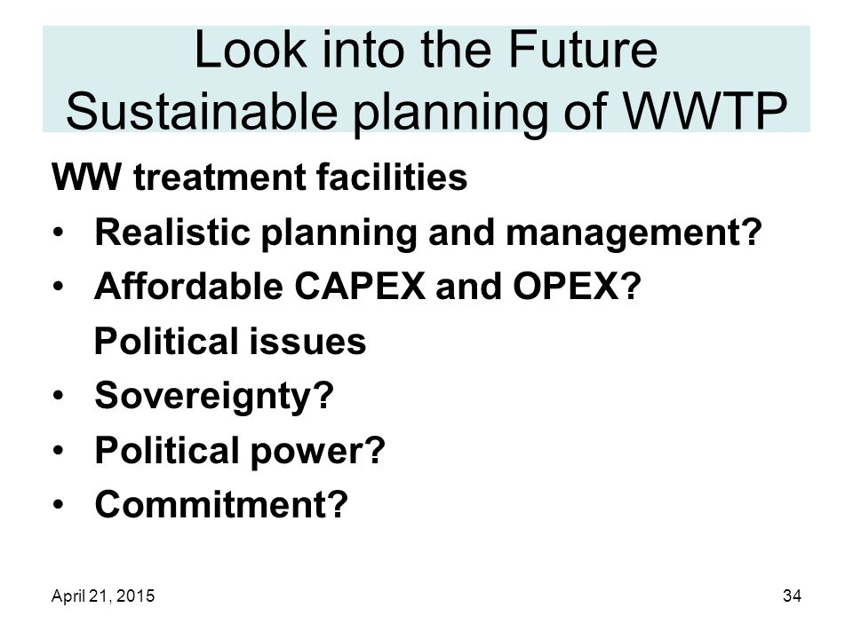April 21, 201534 Look into the Future Sustainable planning of WWTP WW treatment facilities Realistic planning and management.