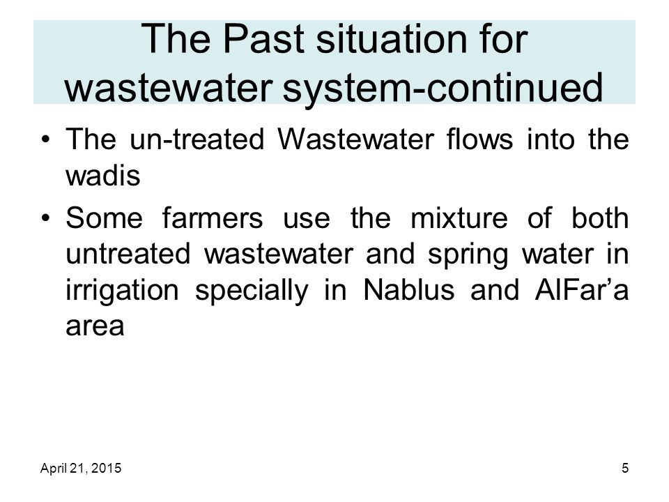 April 21, 20155 The Past situation for wastewater system-continued The un-treated Wastewater flows into the wadis Some farmers use the mixture of both untreated wastewater and spring water in irrigation specially in Nablus and AlFar'a area