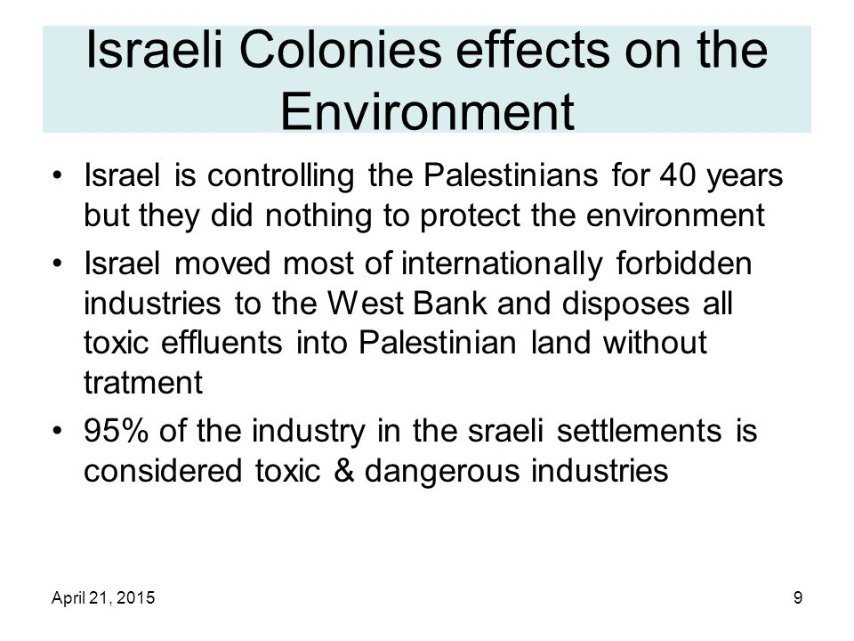 April 21, 20159 Israeli Colonies effects on the Environment Israel is controlling the Palestinians for 40 years but they did nothing to protect the environment Israel moved most of internationally forbidden industries to the West Bank and disposes all toxic effluents into Palestinian land without tratment 95% of the industry in the sraeli settlements is considered toxic & dangerous industries