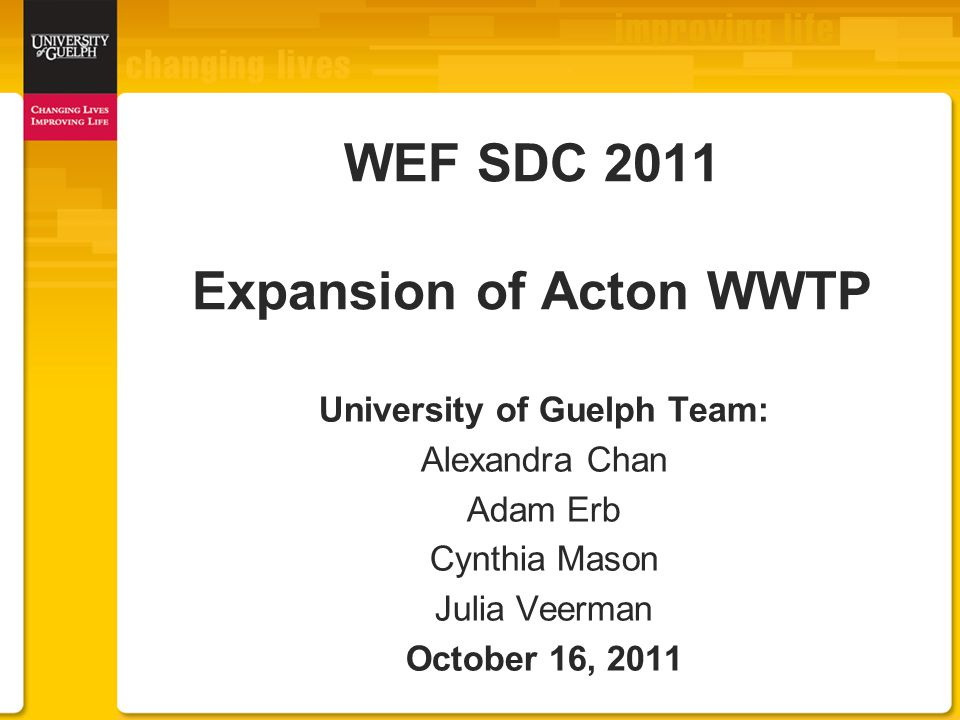 WEF SDC 2011 Expansion of Acton WWTP University of Guelph Team: Alexandra Chan Adam Erb Cynthia Mason Julia Veerman October 16, 2011