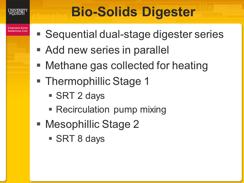 Sequential dual-stage digester series  Add new series in parallel  Methane gas collected for heating  Thermophillic Stage 1  SRT 2 days  Recirculation pump mixing  Mesophillic Stage 2  SRT 8 days Bio-Solids Digester
