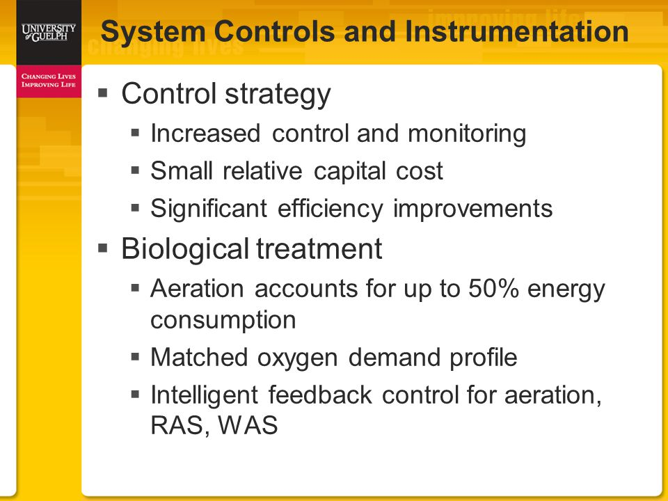 System Controls and Instrumentation  Control strategy  Increased control and monitoring  Small relative capital cost  Significant efficiency improvements  Biological treatment  Aeration accounts for up to 50% energy consumption  Matched oxygen demand profile  Intelligent feedback control for aeration, RAS, WAS