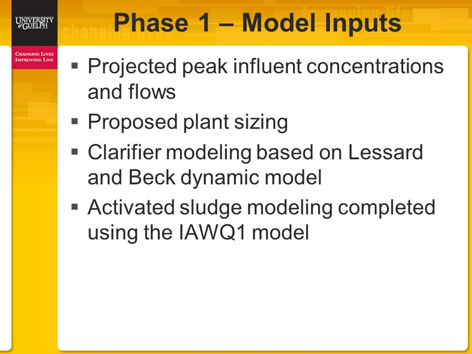  Projected peak influent concentrations and flows  Proposed plant sizing  Clarifier modeling based on Lessard and Beck dynamic model  Activated sludge modeling completed using the IAWQ1 model Phase 1 – Model Inputs