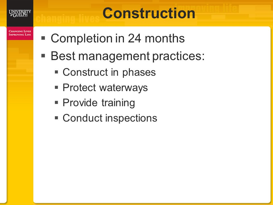  Completion in 24 months  Best management practices:  Construct in phases  Protect waterways  Provide training  Conduct inspections Construction