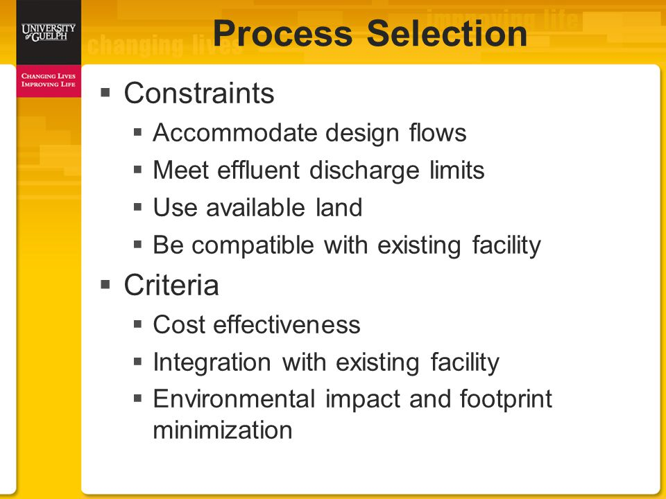 Process Selection  Constraints  Accommodate design flows  Meet effluent discharge limits  Use available land  Be compatible with existing facility  Criteria  Cost effectiveness  Integration with existing facility  Environmental impact and footprint minimization