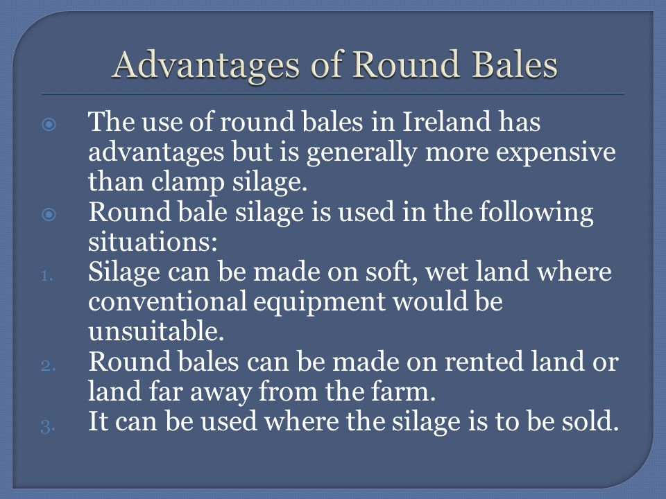  The use of round bales in Ireland has advantages but is generally more expensive than clamp silage.  Round bale silage is used in the following sit