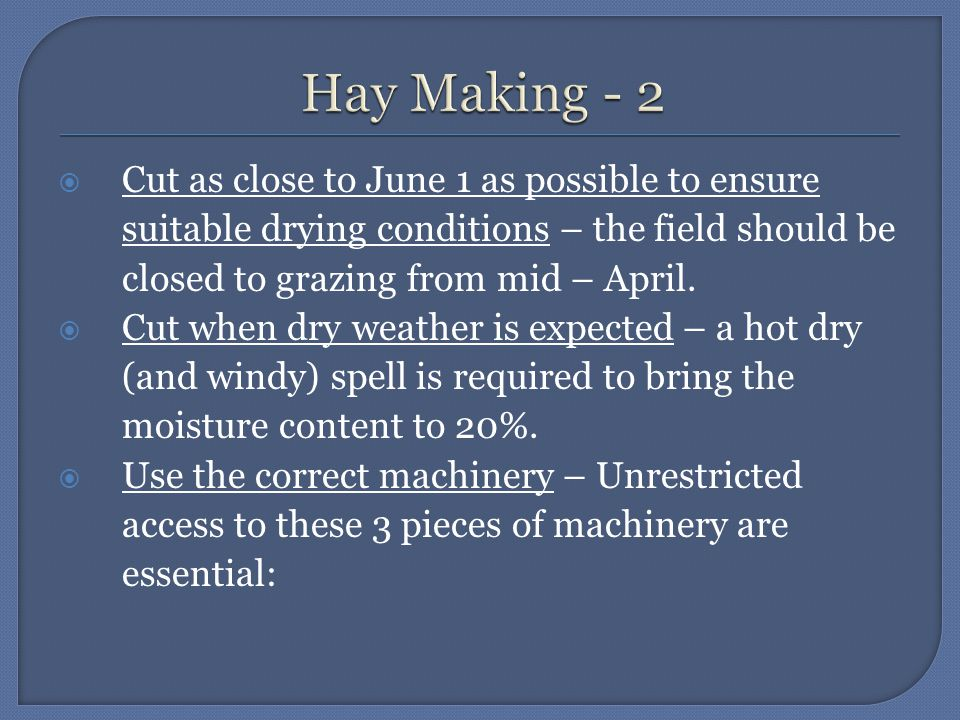  Cut as close to June 1 as possible to ensure suitable drying conditions – the field should be closed to grazing from mid – April.  Cut when dry wea