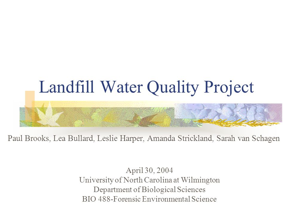 Landfill Water Quality Project Paul Brooks, Lea Bullard, Leslie Harper, Amanda Strickland, Sarah van Schagen April 30, 2004 University of North Carolina at Wilmington Department of Biological Sciences BIO 488-Forensic Environmental Science